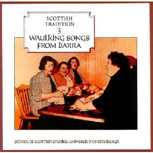 Scottish Tradition Series - Scottish Tradition Volume 3: Waulking Songs from Barra