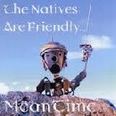 Meantime - The Natives Are Friendly...